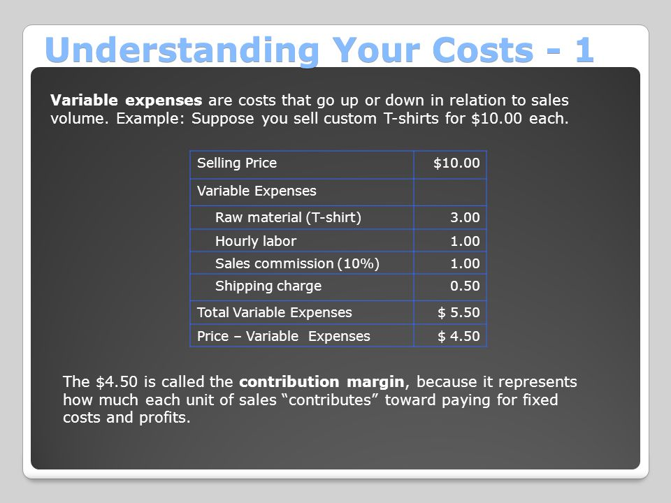 Understanding Your Costs - 1 Variable expenses are costs that go up or down in relation to sales volume.