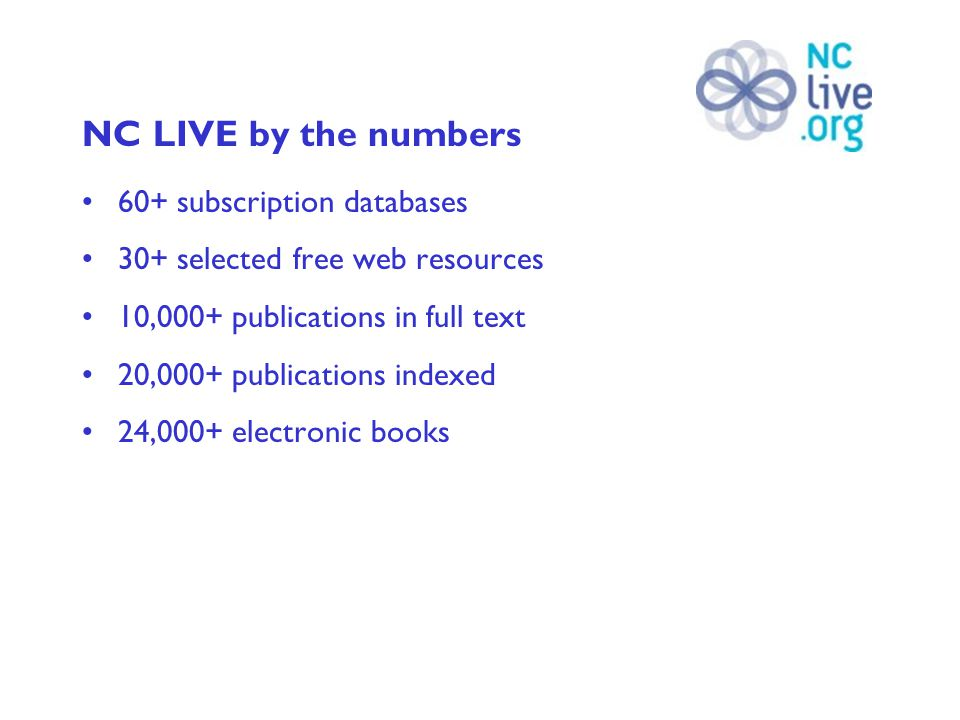 NC LIVE by the numbers 60+ subscription databases 30+ selected free web resources 10,000+ publications in full text 20,000+ publications indexed 24,000+ electronic books