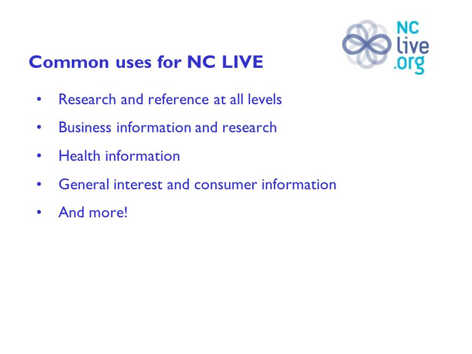 Common uses for NC LIVE Research and reference at all levels Business information and research Health information General interest and consumer information And more!