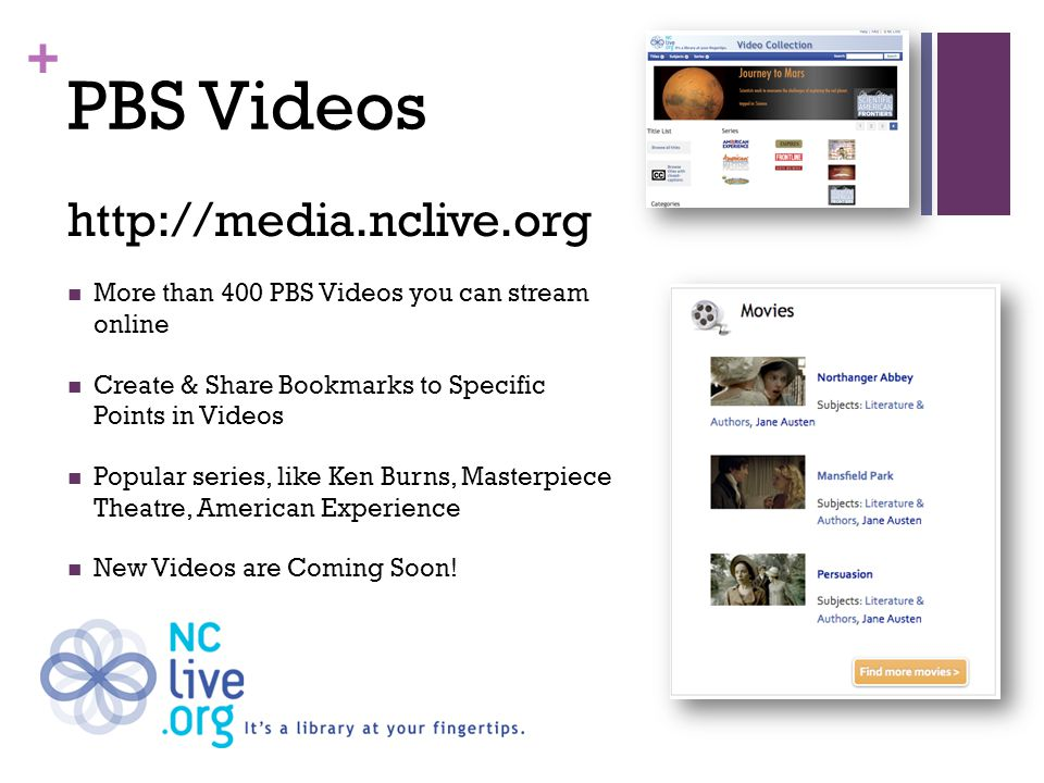 + PBS Videos http://media.nclive.org More than 400 PBS Videos you can stream online Create & Share Bookmarks to Specific Points in Videos Popular series, like Ken Burns, Masterpiece Theatre, American Experience New Videos are Coming Soon!