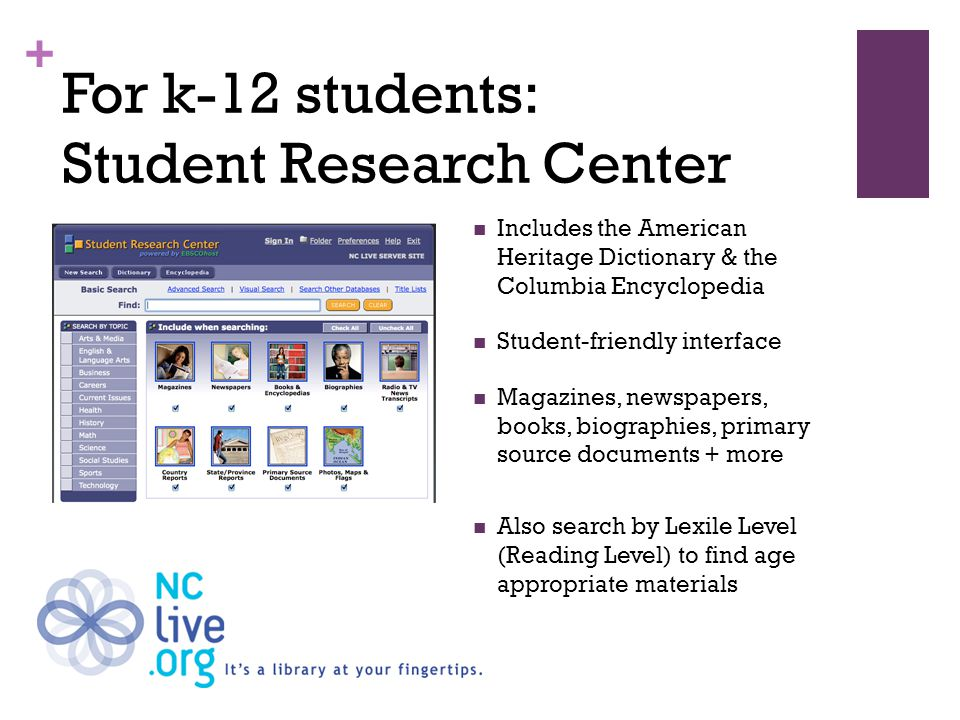 + For k-12 students: Student Research Center Includes the American Heritage Dictionary & the Columbia Encyclopedia Student-friendly interface Magazines, newspapers, books, biographies, primary source documents + more Also search by Lexile Level (Reading Level) to find age appropriate materials