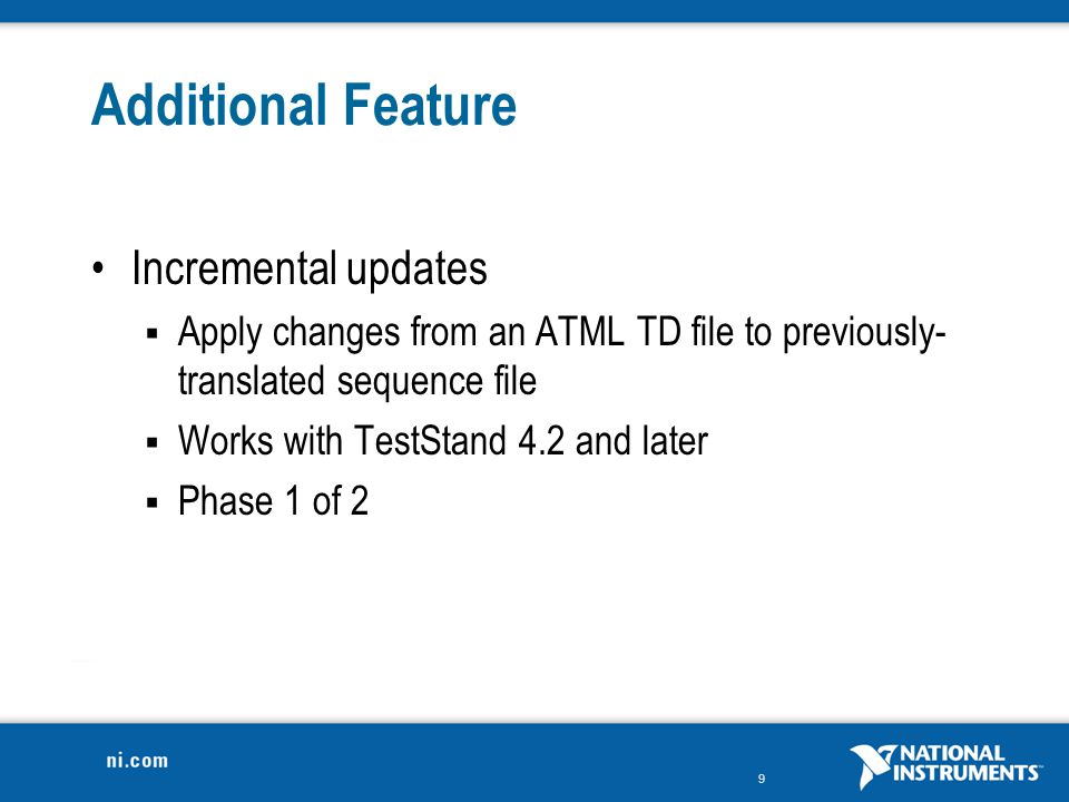 9 Additional Feature Incremental updates  Apply changes from an ATML TD file to previously- translated sequence file  Works with TestStand 4.2 and l