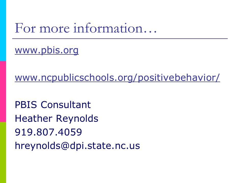 For more information… www.pbis.org www.ncpublicschools.org/positivebehavior/ PBIS Consultant Heather Reynolds 919.807.4059 hreynolds@dpi.state.nc.us