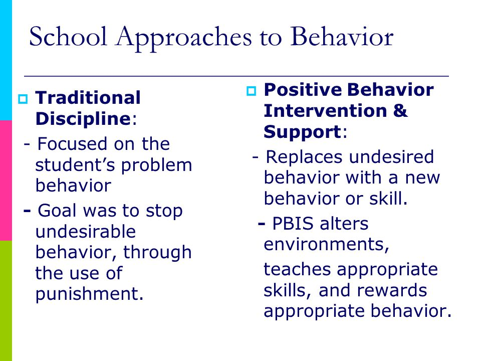 School Approaches to Behavior  Traditional Discipline: - Focused on the student's problem behavior - Goal was to stop undesirable behavior, through the use of punishment.