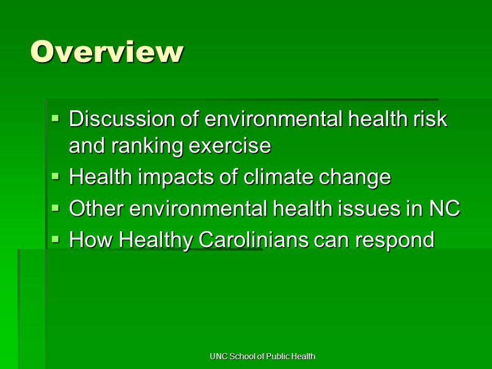 UNC School of Public Health Overview  Discussion of environmental health risk and ranking exercise  Health impacts of climate change  Other environmental health issues in NC  How Healthy Carolinians can respond