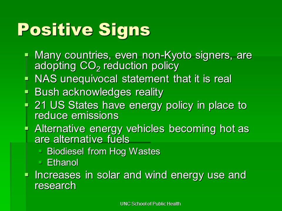 UNC School of Public Health Positive Signs  Many countries, even non-Kyoto signers, are adopting CO 2 reduction policy  NAS unequivocal statement that it is real  Bush acknowledges reality  21 US States have energy policy in place to reduce emissions  Alternative energy vehicles becoming hot as are alternative fuels  Biodiesel from Hog Wastes  Ethanol  Increases in solar and wind energy use and research