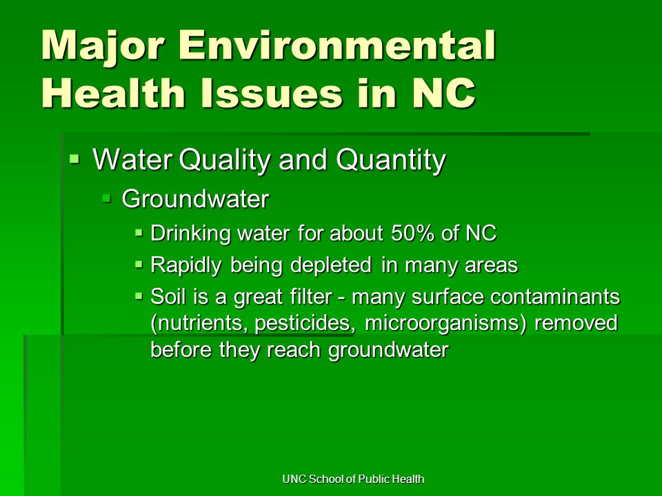 UNC School of Public Health Major Environmental Health Issues in NC  Water Quality and Quantity  Groundwater  Drinking water for about 50% of NC  Rapidly being depleted in many areas  Soil is a great filter - many surface contaminants (nutrients, pesticides, microorganisms) removed before they reach groundwater