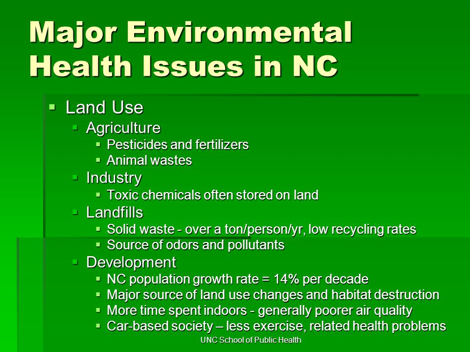 UNC School of Public Health Major Environmental Health Issues in NC  Land Use  Agriculture  Pesticides and fertilizers  Animal wastes  Industry  Toxic chemicals often stored on land  Landfills  Solid waste - over a ton/person/yr, low recycling rates  Source of odors and pollutants  Development  NC population growth rate = 14% per decade  Major source of land use changes and habitat destruction  More time spent indoors - generally poorer air quality  Car-based society – less exercise, related health problems