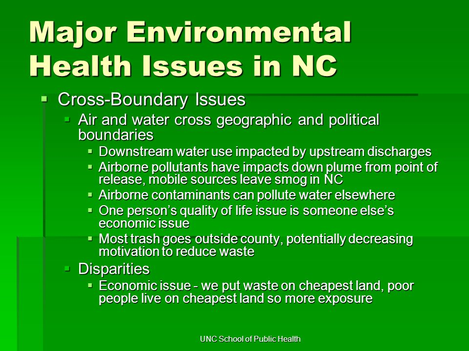 UNC School of Public Health Major Environmental Health Issues in NC  Cross-Boundary Issues  Air and water cross geographic and political boundaries  Downstream water use impacted by upstream discharges  Airborne pollutants have impacts down plume from point of release, mobile sources leave smog in NC  Airborne contaminants can pollute water elsewhere  One person's quality of life issue is someone else's economic issue  Most trash goes outside county, potentially decreasing motivation to reduce waste  Disparities  Economic issue - we put waste on cheapest land, poor people live on cheapest land so more exposure