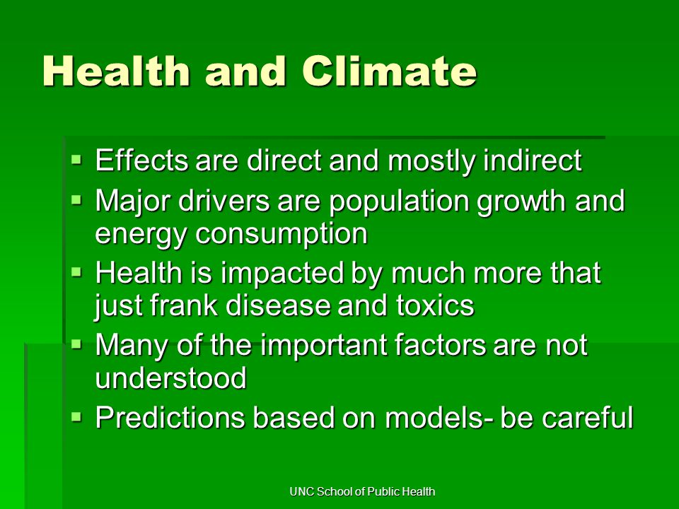 UNC School of Public Health Health and Climate  Effects are direct and mostly indirect  Major drivers are population growth and energy consumption  Health is impacted by much more that just frank disease and toxics  Many of the important factors are not understood  Predictions based on models- be careful