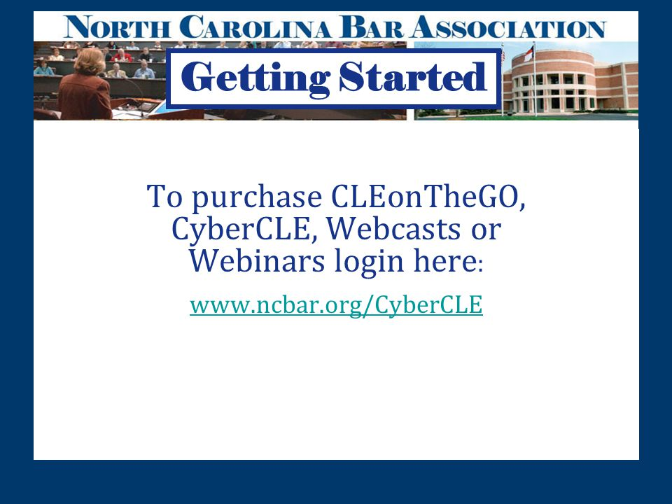 To purchase CLEonTheGO, CyberCLE, Webcasts or Webinars login here : www.ncbar.org/CyberCLE www.ncbar.org/CyberCLE Getting Started