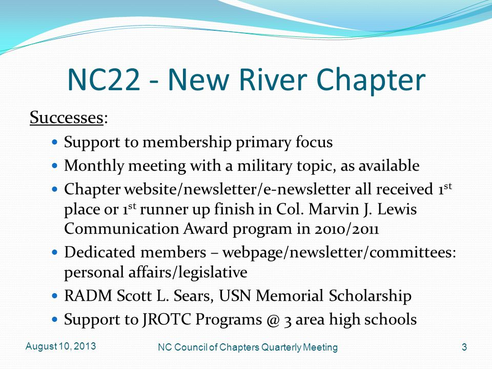NC22 – New River Chapter Problems: Age of members Lack of membership interest, county wide Finding eligible prospective members; MOAA lists ineffective, and error-prone Plan of Succession non-existent Committee membership/participation August 10, 2013 4 NC Council of Chapters Quarterly Meeting