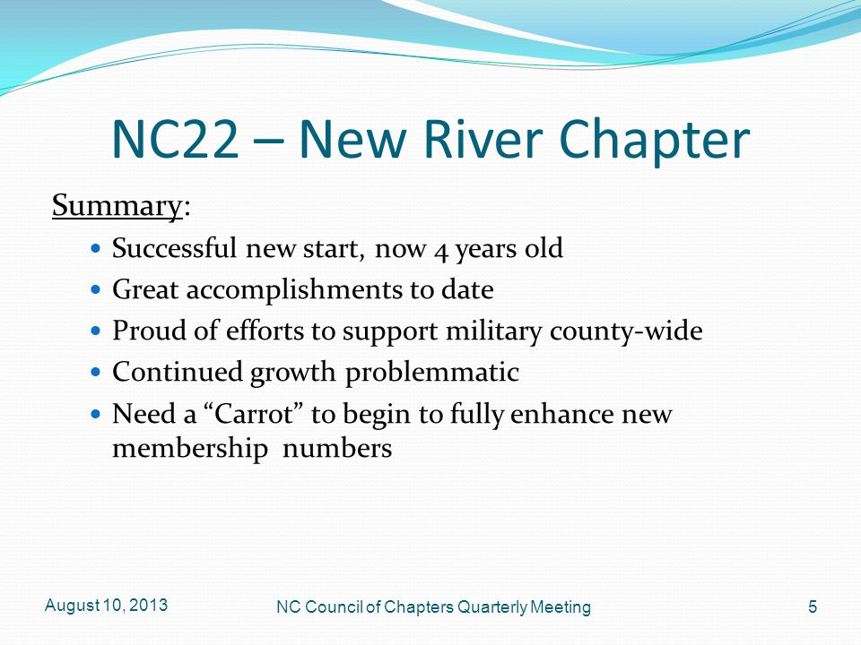 NC22 – New River Chapter Summary: Successful new start, now 4 years old Great accomplishments to date Proud of efforts to support military county-wide Continued growth problemmatic Need a Carrot to begin to fully enhance new membership numbers August 10, 2013 5 NC Council of Chapters Quarterly Meeting