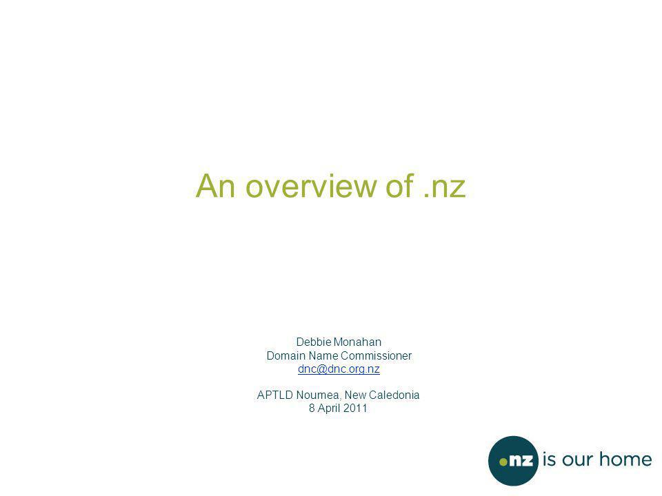 An overview of.nz Debbie Monahan Domain Name Commissioner dnc@dnc.org.nz APTLD Noumea, New Caledonia 8 April 2011