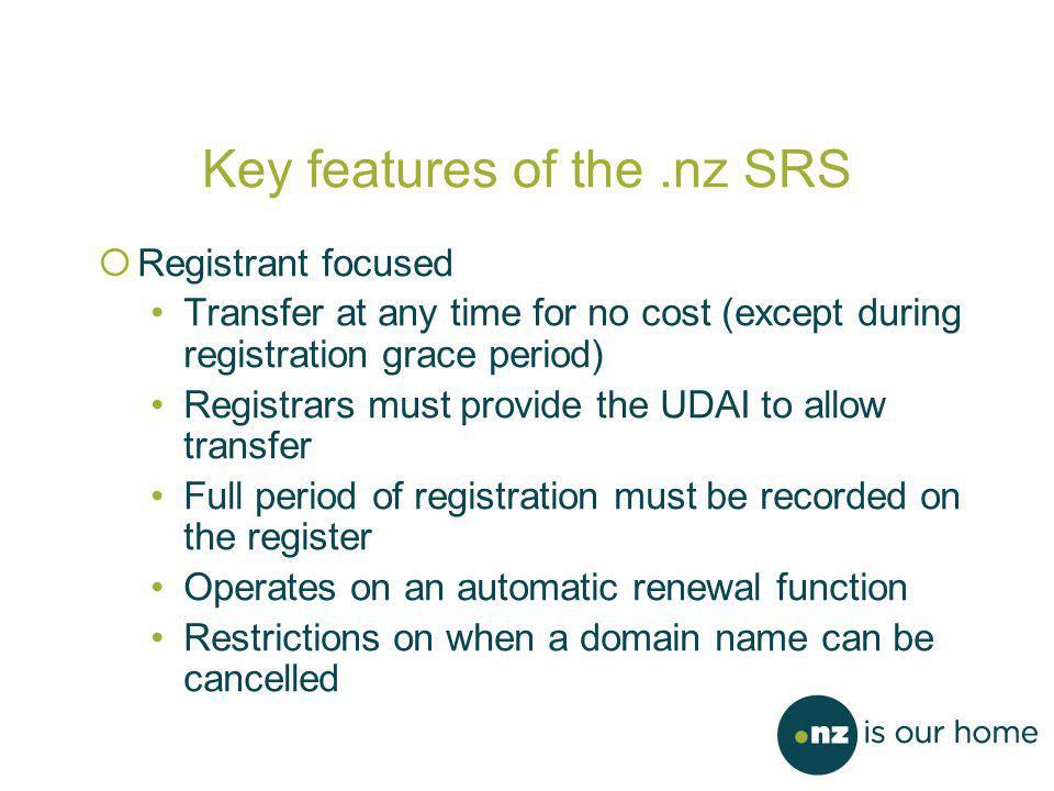 Key features of the.nz SRS  Registrant focused Transfer at any time for no cost (except during registration grace period) Registrars must provide the UDAI to allow transfer Full period of registration must be recorded on the register Operates on an automatic renewal function Restrictions on when a domain name can be cancelled