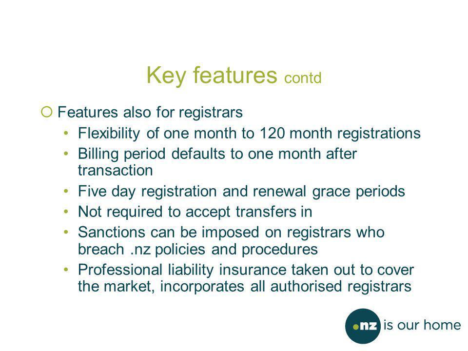 Key features contd  Features also for registrars Flexibility of one month to 120 month registrations Billing period defaults to one month after transaction Five day registration and renewal grace periods Not required to accept transfers in Sanctions can be imposed on registrars who breach.nz policies and procedures Professional liability insurance taken out to cover the market, incorporates all authorised registrars