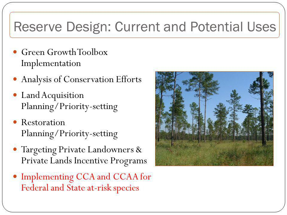 Reserve Design: Current and Potential Uses Green Growth Toolbox Implementation Analysis of Conservation Efforts Land Acquisition Planning/Priority-setting Restoration Planning/Priority-setting Targeting Private Landowners & Private Lands Incentive Programs Implementing CCA and CCAA for Federal and State at-risk species