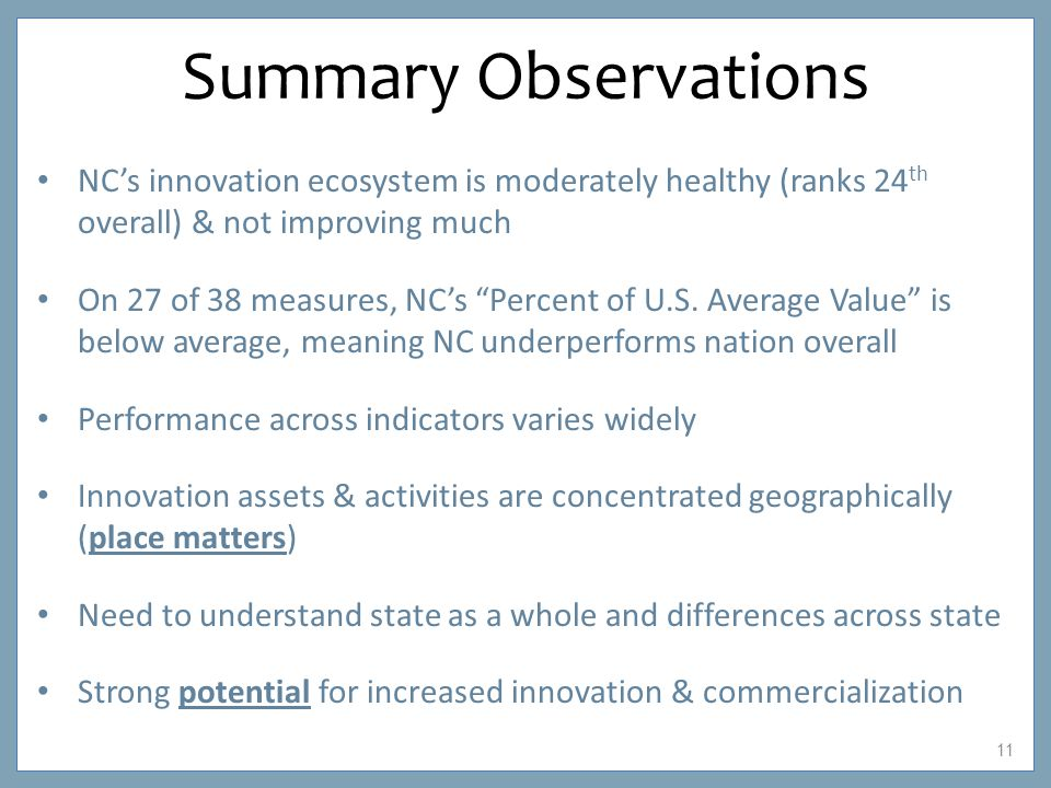 11 Summary Observations NC's innovation ecosystem is moderately healthy (ranks 24 th overall) & not improving much On 27 of 38 measures, NC's Percent of U.S.