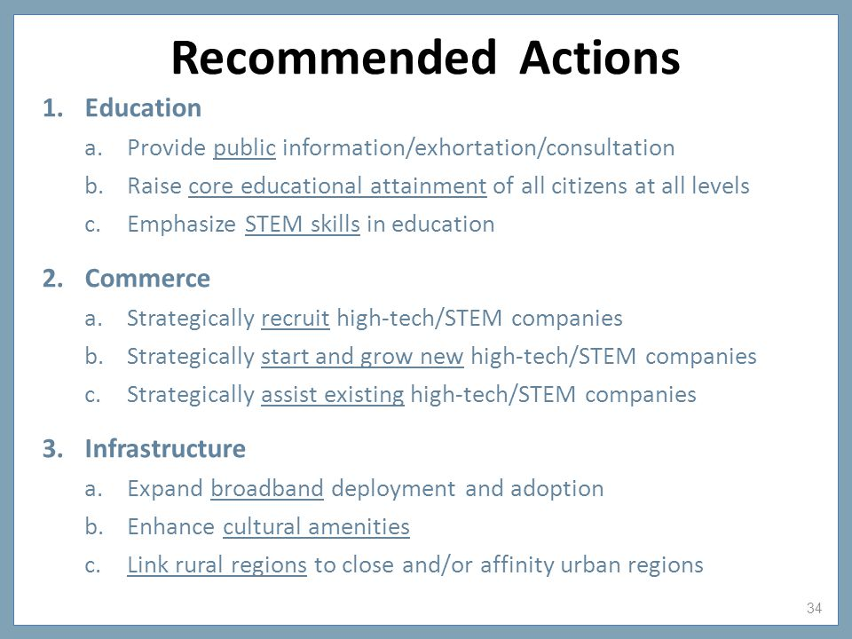 34 Recommended Actions 1.Education a.Provide public information/exhortation/consultation b.Raise core educational attainment of all citizens at all levels c.Emphasize STEM skills in education 2.Commerce a.Strategically recruit high-tech/STEM companies b.Strategically start and grow new high-tech/STEM companies c.Strategically assist existing high-tech/STEM companies 3.Infrastructure a.Expand broadband deployment and adoption b.Enhance cultural amenities c.Link rural regions to close and/or affinity urban regions