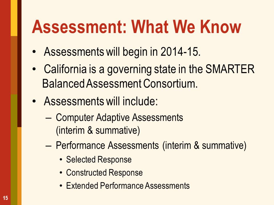 Assessment: What We Know Assessments will begin in 2014-15. California is a governing state in the SMARTER Balanced Assessment Consortium. Assessments