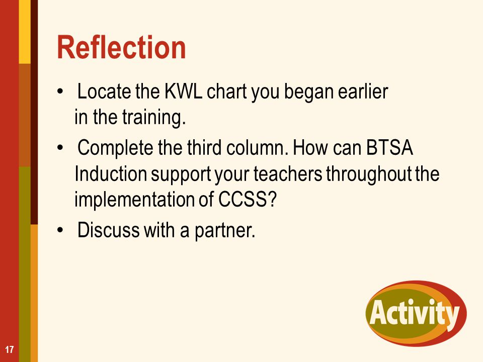 Reflection Locate the KWL chart you began earlier in the training. Complete the third column. How can BTSA Induction support your teachers throughout