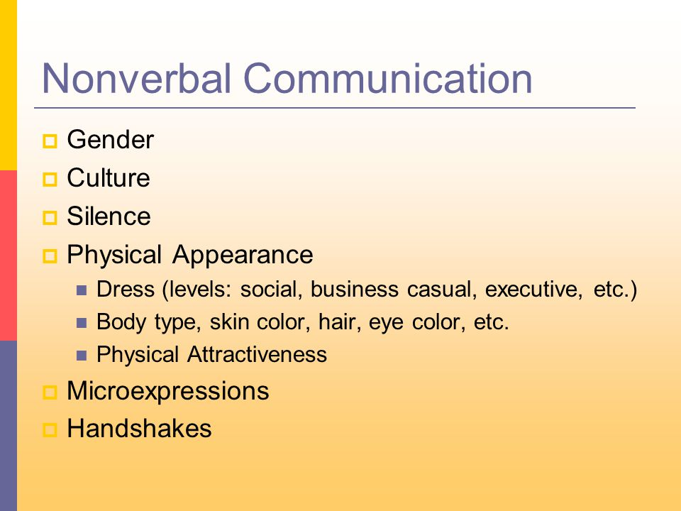 Nonverbal Communication  Gender  Culture  Silence  Physical Appearance Dress (levels: social, business casual, executive, etc.) Body type, skin color, hair, eye color, etc.