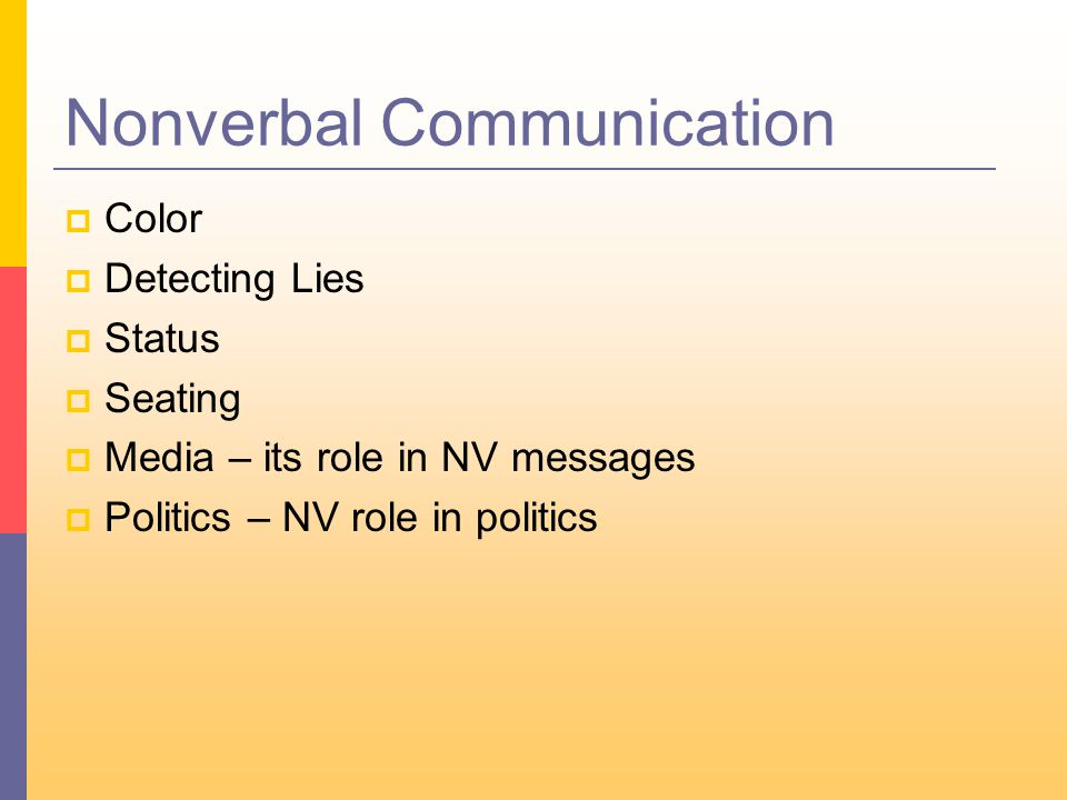 Nonverbal Communication  Color  Detecting Lies  Status  Seating  Media – its role in NV messages  Politics – NV role in politics