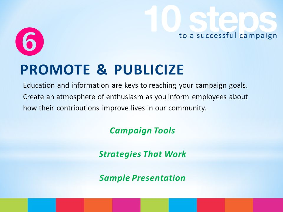 to a successful campaign  PROMOTE & PUBLICIZE Education and information are keys to reaching your campaign goals.