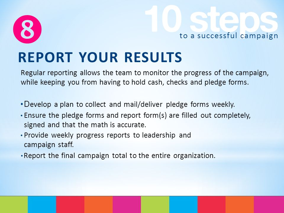 to a successful campaign  REPORT YOUR RESULTS Regular reporting allows the team to monitor the progress of the campaign, while keeping you from having to hold cash, checks and pledge forms.
