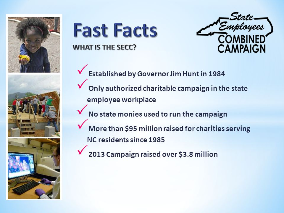  Established by Governor Jim Hunt in 1984  Only authorized charitable campaign in the state employee workplace  No state monies used to run the campaign  More than $95 million raised for charities serving NC residents since 1985  2013 Campaign raised over $3.8 million