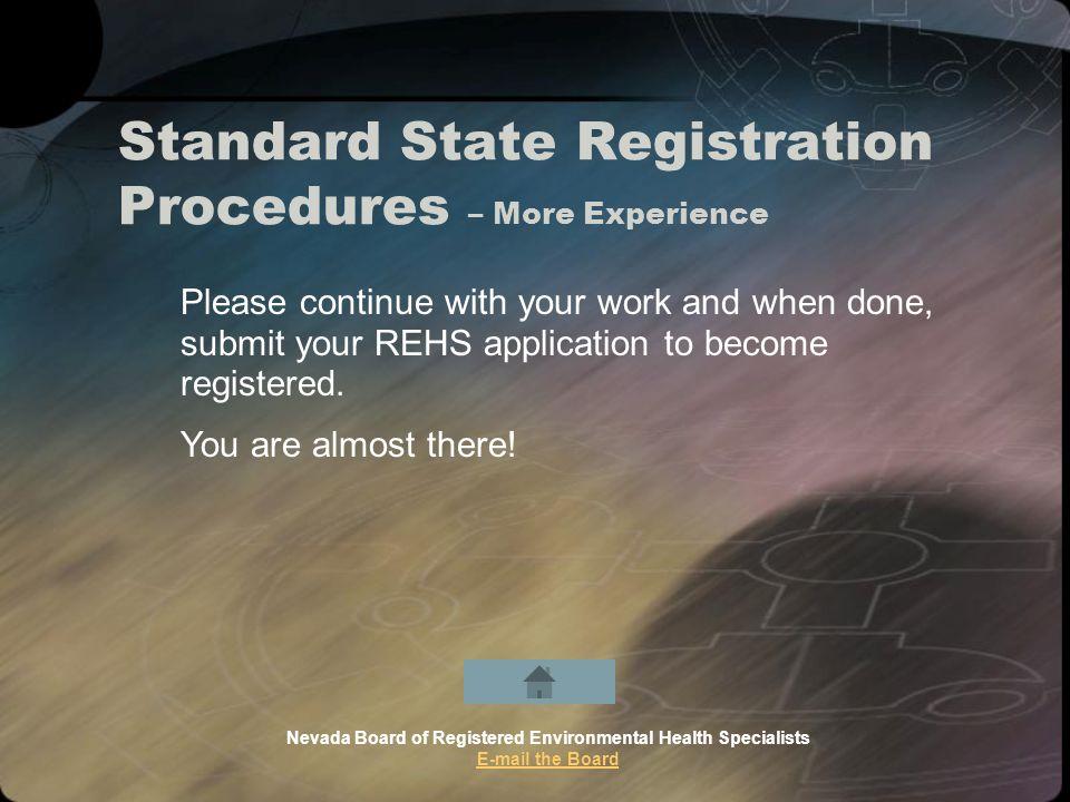 Standard State Registration Procedures – More Experience Nevada Board of Registered Environmental Health Specialists E-mail the Board Please continue with your work and when done, submit your REHS application to become registered.