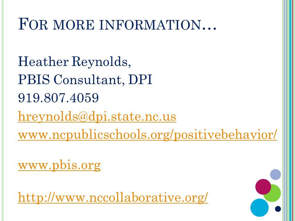 F OR MORE INFORMATION … Heather Reynolds, PBIS Consultant, DPI 919.807.4059 hreynolds@dpi.state.nc.us www.ncpublicschools.org/positivebehavior/ www.pbis.org http://www.nccollaborative.org/