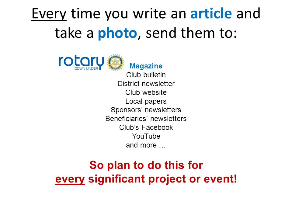 Every time you write an article and take a photo, send them to: Magazine Club bulletin District newsletter Club website Local papers Sponsors' newsletters Beneficiaries' newsletters Club's Facebook YouTube and more … So plan to do this for every significant project or event!