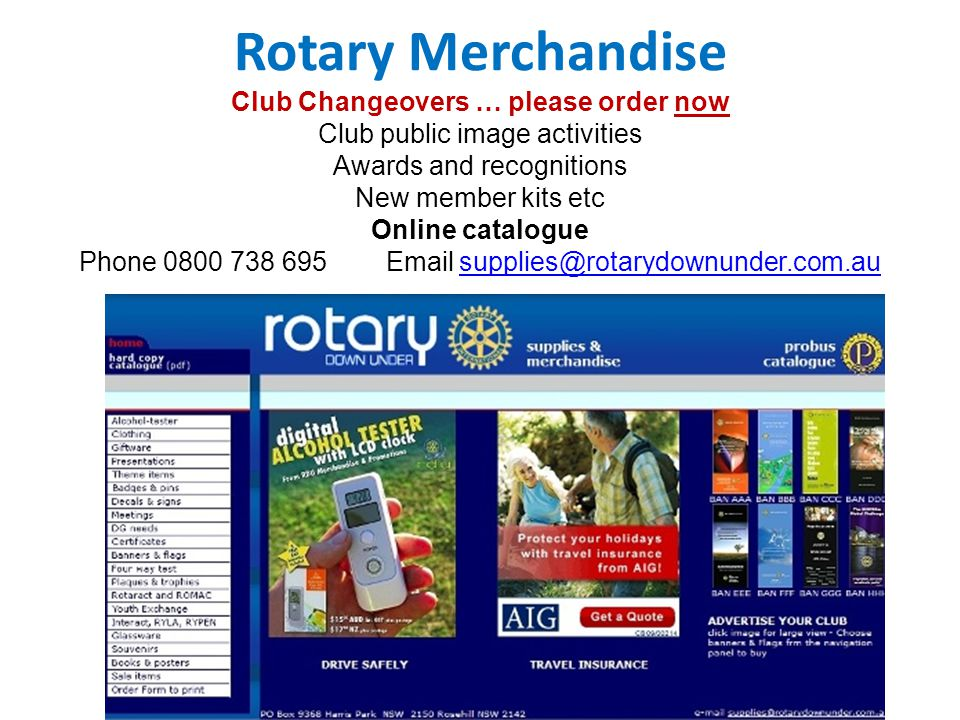 Rotary Merchandise Club Changeovers … please order now Club public image activities Awards and recognitions New member kits etc Online catalogue Phone 0800 738 695 Email supplies@rotarydownunder.com.ausupplies@rotarydownunder.com.au