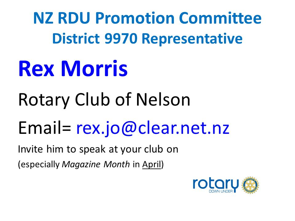 NZ RDU Promotion Committee District 9970 Representative Rex Morris Rotary Club of Nelson Email= rex.jo@clear.net.nz Invite him to speak at your club on (especially Magazine Month in April)