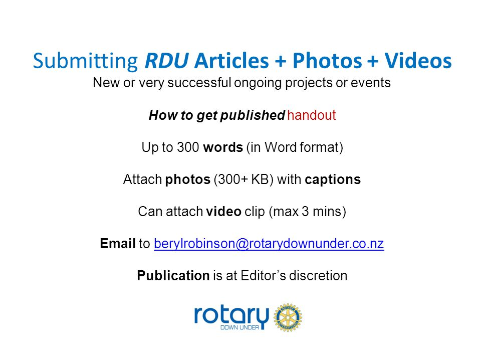 Submitting RDU Articles + Photos + Videos New or very successful ongoing projects or events How to get published handout Up to 300 words (in Word format) Attach photos (300+ KB) with captions Can attach video clip (max 3 mins) Email to berylrobinson@rotarydownunder.co.nz Publication is at Editor's discretionberylrobinson@rotarydownunder.co.nz