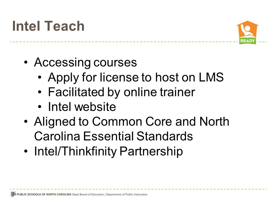 Accessing courses Apply for license to host on LMS Facilitated by online trainer Intel website Aligned to Common Core and North Carolina Essential Standards Intel/Thinkfinity Partnership Intel Teach