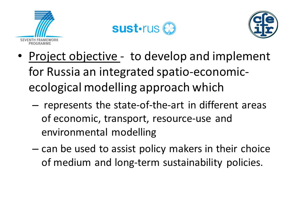 Pro Project objective - to develop and implement for Russia an integrated spatio-economic- ecological modelling approach which – represents the state-of-the-art in different areas of economic, transport, resource-use and environmental modelling – can be used to assist policy makers in their choice of medium and long-term sustainability policies.