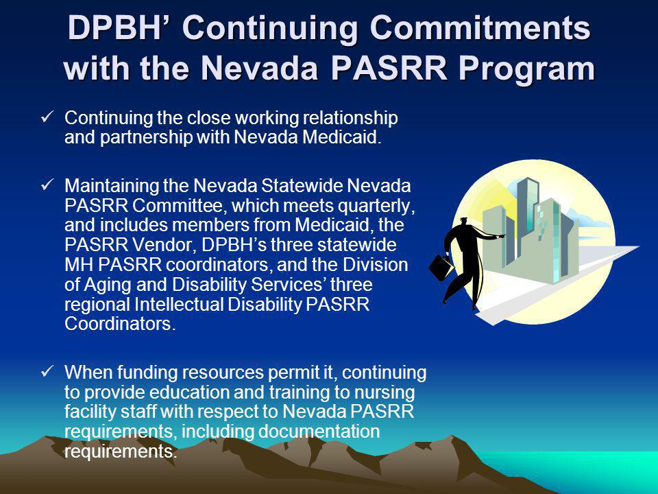 DPBH' Continuing Commitments with the Nevada PASRR Program Continuing the close working relationship and partnership with Nevada Medicaid. Maintaining