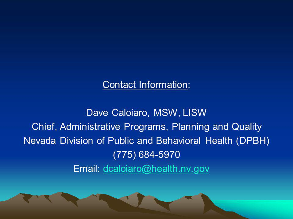 Contact Information: Dave Caloiaro, MSW, LISW Chief, Administrative Programs, Planning and Quality Nevada Division of Public and Behavioral Health (DP