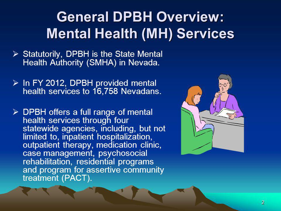 2 General DPBH Overview: Mental Health (MH) Services  Statutorily, DPBH is the State Mental Health Authority (SMHA) in Nevada.  In FY 2012, DPBH pro