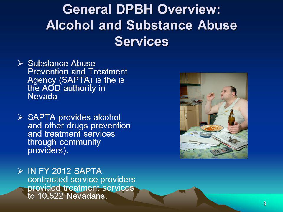 3 General DPBH Overview: Alcohol and Substance Abuse Services  Substance Abuse Prevention and Treatment Agency (SAPTA) is the is the AOD authority in