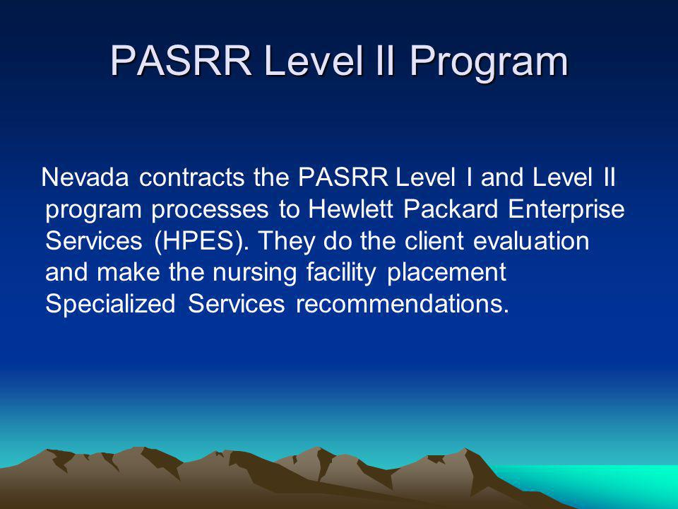 PASRR Level II Program Nevada contracts the PASRR Level I and Level II program processes to Hewlett Packard Enterprise Services (HPES). They do the cl