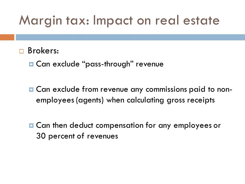 Margin tax: Impact on real estate  Brokers:  Can exclude pass-through revenue  Can exclude from revenue any commissions paid to non- employees (agents) when calculating gross receipts  Can then deduct compensation for any employees or 30 percent of revenues