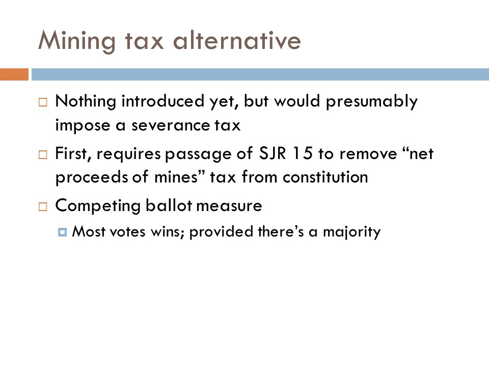 Mining tax alternative  Nothing introduced yet, but would presumably impose a severance tax  First, requires passage of SJR 15 to remove net proceeds of mines tax from constitution  Competing ballot measure  Most votes wins; provided there's a majority