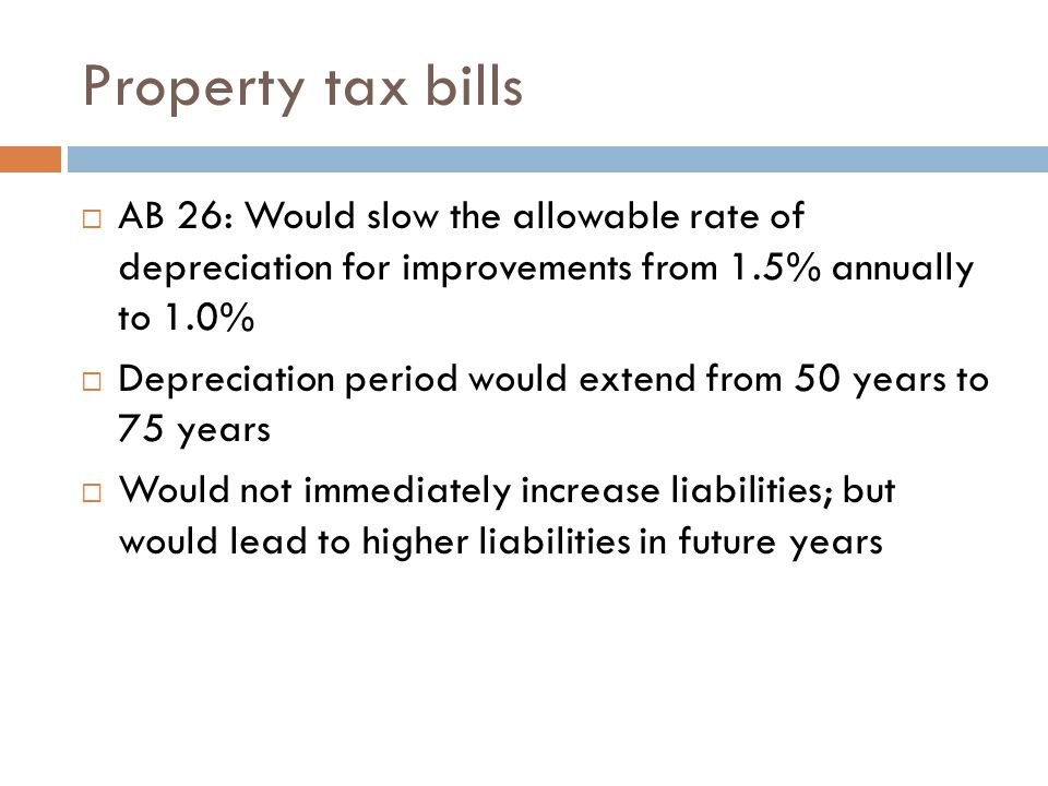 Property tax bills  AB 26: Would slow the allowable rate of depreciation for improvements from 1.5% annually to 1.0%  Depreciation period would extend from 50 years to 75 years  Would not immediately increase liabilities; but would lead to higher liabilities in future years
