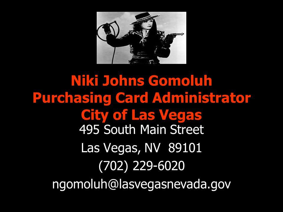 Niki Johns Gomoluh Purchasing Card Administrator City of Las Vegas 495 South Main Street Las Vegas, NV 89101 (702) 229-6020 ngomoluh@lasvegasnevada.gov