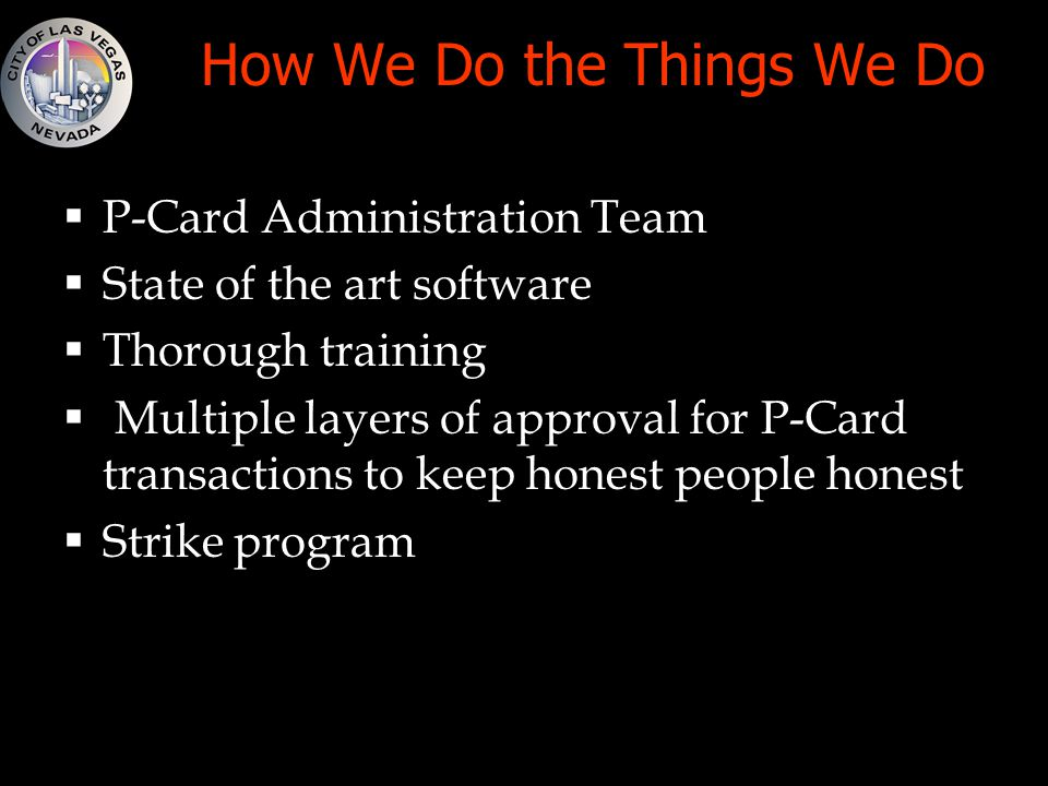 How We Do the Things We Do  P-Card Administration Team  State of the art software  Thorough training  Multiple layers of approval for P-Card transactions to keep honest people honest  Strike program