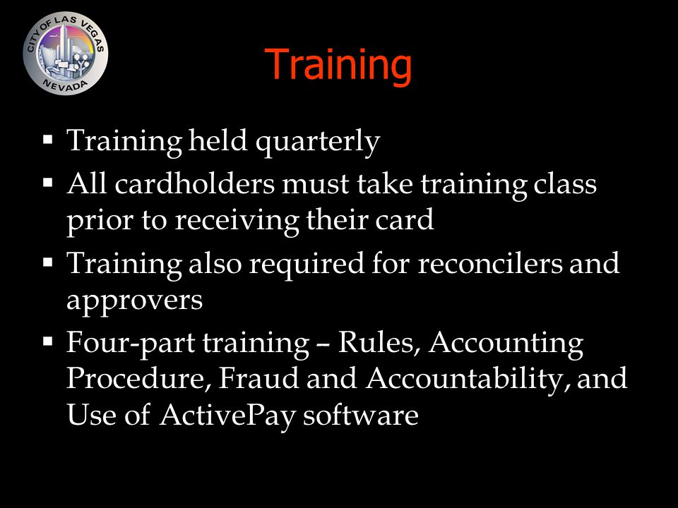 Training  Training held quarterly  All cardholders must take training class prior to receiving their card  Training also required for reconcilers and approvers  Four-part training – Rules, Accounting Procedure, Fraud and Accountability, and Use of ActivePay software