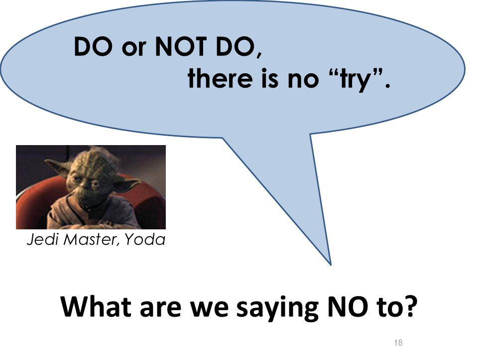"Jedi Master, Yoda What are we saying NO to? 18 DO or NOT DO, there is no ""try""."